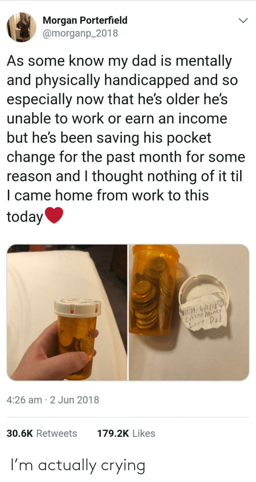 Jun: Morgan Porterfield  @morganp_2018  As some know my dad is mentally  and physically handicapped and so  especially now that he's older he's  unable to work or earn an income  but he's been saving his pocket  change for the past month for some  reason and I thought nothing of it til  I came home from work to this  today  $1.19-6/1/18  Coffee Money  Loy  Love, Dad  4:26 am · 2 Jun 2018  30.6K Retweets  179.2K Likes I'm actually crying