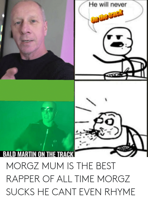 cant even: MORGZ MUM IS THE BEST RAPPER OF ALL TIME MORGZ SUCKS HE CANT EVEN RHYME