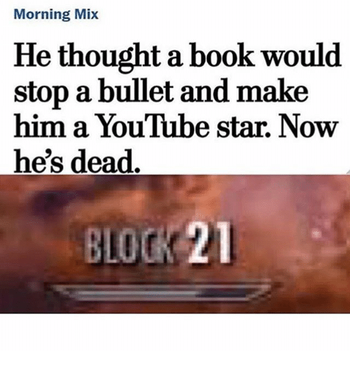 Memes, youtube.com, and Book: Morning Mix  He thought a book would  stop a bullet and make  him a YouTube star. Now  he's dead  BLOCK 21
