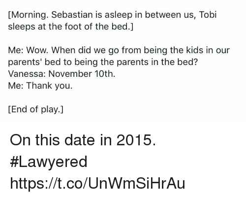 Kidsings: [Morning. Sebastian is asleep in between us, Tobi  sleeps at the foot of the bed.  Me: Wow. When did we go from being the kids in our  parents' bed to being the parents in the bed?  Vanessa: November 10th.  Me: Thank you  [End of play. On this date in 2015. #Lawyered https://t.co/UnWmSiHrAu