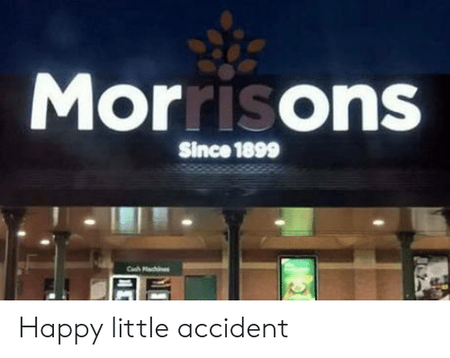 Machines: Morrisons  Since 1899  Cah Machines Happy little accident