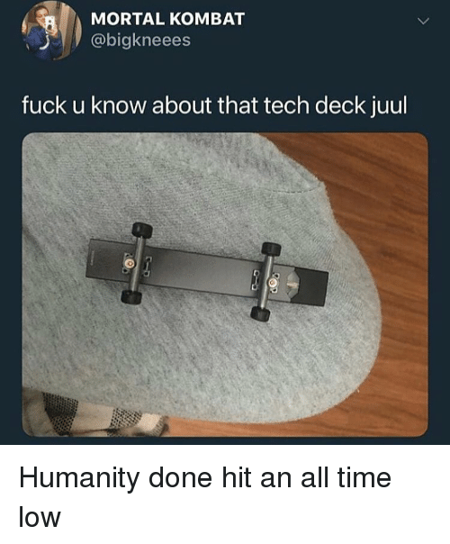 Funny, Mortal Kombat, and Fuck: MORTAL KOMBAT  @bigkneees  fuck u know about that tech deck juul Humanity done hit an all time low