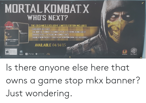 Game Stop: MORTAL KOMBATX  WHO'S NEXT?  EB  THE EB GAMES EXCLUSIVE LIMITED EDITION INCLUDES  EXCLUSIVE  EXCLUSIVE KEY ART.  THE MORTAL KOMBAT X KOMBAT PACK FEATURING ICONIC CUEST  MORTAL KOMBATX  KEMBAT PACK  CHARACTERS& KLASSIC MK KOMBATANTS  THEMED SKIN PACKS & COLD WAR SCORPION SKIN (EB EXCLUSIVE).  MORTAL KOMBATX  LIMITED EDITION  AVAILABLE 04/14/15  MATURE 17+  Blood and Gore  Intense Violence  M  Strong Language  XBOX  LIVE  XBOX ONE  GAMES  PlayStation  Network  NETSRLM  ESRB  propertyofhr stive  Al  WGAMES LOGIO W SHELD NETHERRALOG  AL  NORT  ner B En n  All c reman  ECRG  et tmc Devoed Is there anyone else here that owns a game stop mkx banner? Just wondering.