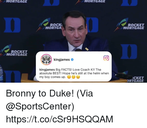 Facts, Love, and Memes: MORTGAGE  MORTGAGE  0  ROCK  MORTGA  ROCKET  MORTGAGE  0  ROCKET  MORTGAGE  回  kingjames Big FACTS! Love Coach K!! The  absolute BEST! Hope he's still at the helm when  my boy comes up.  CKET  RTGAGE Bronny to Duke!  (Via @SportsCenter)  https://t.co/cSr9HSQQAM
