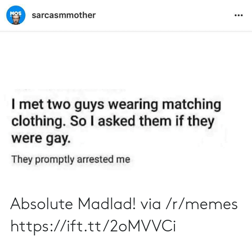 Memes, Gay, and Clothing: MOS  sarcasmmother  I met two guys wearing matching  clothing. So I asked them if they  were gay.  They promptly arrested me Absolute Madlad! via /r/memes https://ift.tt/2oMVVCi