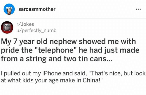 "Pulled Out: MOS  sarcasmmother  r/Jokes  u/perfectly_numb  My 7 year old nephew showed me with  pride the ""telephone"" he had just made  from a string and two tin cans...  I pulled out my iPhone and said, ""That's nice, but look  at what kids your age make in China!"""