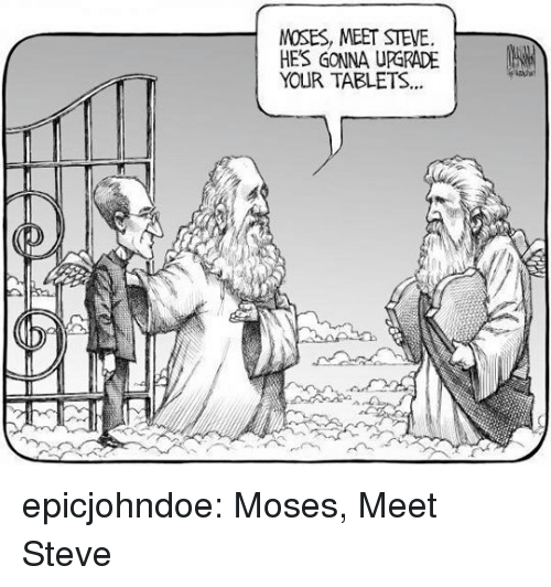Tablets: MOSES, MEET STEVE.  HE'S GONNA UPGRADE |  YOUR TABLETS.. epicjohndoe:  Moses, Meet Steve