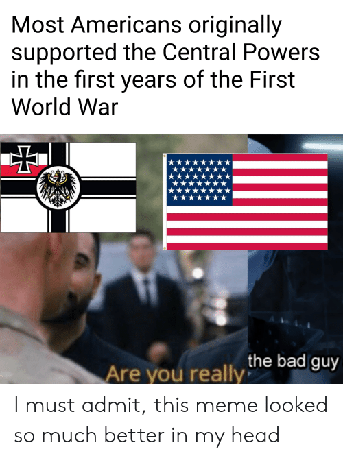 central powers: Most Americans originally  supported the Central Powers  in the first years of the First  World War  the bad guy  Are you really I must admit, this meme looked so much better in my head
