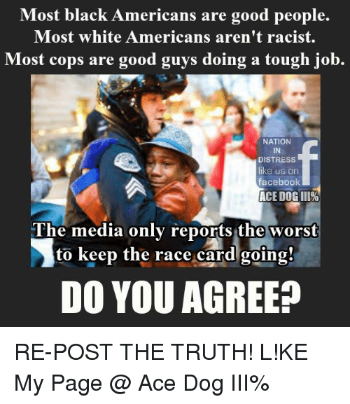 Race Card: Most black Americans are good people.  Most white Americans aren't racist.  Most cops are good guys doing a tough job.  NATION  DISTRESS  like us on  facebook  ACE DOGIII%  The media only reports the worst  to keep the race card going!  DO YOU AGREE? RE-POST THE TRUTH!  L!KE My Page @ Ace Dog III%