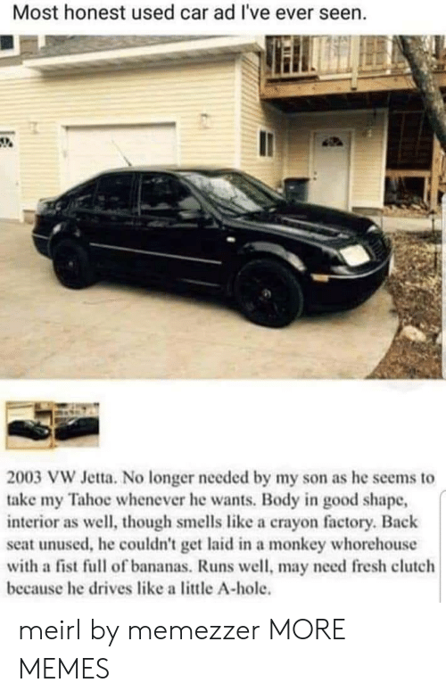 Smells Like: Most honest used car ad I've ever seen.  2003 VW Jetta. No longer needed by my son as he seems to  take my Tahoe whenever he wants. Body in good shape,  interior as well, though smells like a crayon factory. Back  seat unused, he couldn't get laid in a monkey whorehouse  with a fist full of bananas. Runs well, may need fresh clutch  because he drives like a little A-hole. meirl by memezzer MORE MEMES