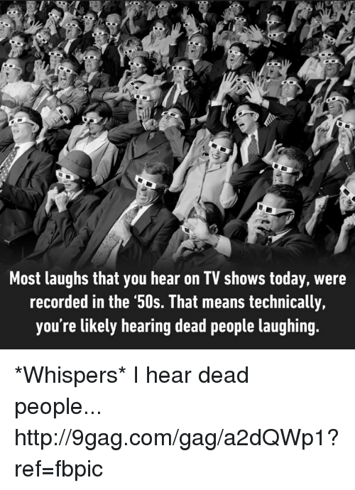 People Laughing: Most laughs that you hear on TV shows today, were  recorded in the '50s. That means technically,  you're likely hearing dead people laughing. *Whispers* I hear dead people... http://9gag.com/gag/a2dQWp1?ref=fbpic