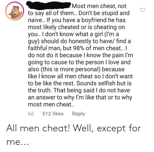 Be Like, Cheating, and Love: 'Most men cheat, not  to say all of them... Don't be stupid and  naive.. If you have a boyfriend he has  most likely cheated or is cheating on  you.. I don't know what a girl (I'm a  guy) should do honestly to have/ find a  faithful man, but 98% of men cheat. I  do not do it because I know the pain I'm  going to cause to the person I love and  also (this is more personal) because  like I know all men cheat so I don't want  to be like the rest. Sounds selfish but is  the truth. That being said I do not have  an answer to why I'm like that or to why  most men cheat..  Reply  6d  512 likes All men cheat! Well, except for me...