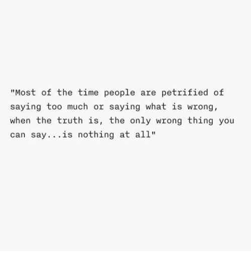 """Wrong Thing: """"Most of the time people are petrified of  saying too much or saying what is wrong,  when the truth is, the only wrong thing you  can say... is nothing at all*"""