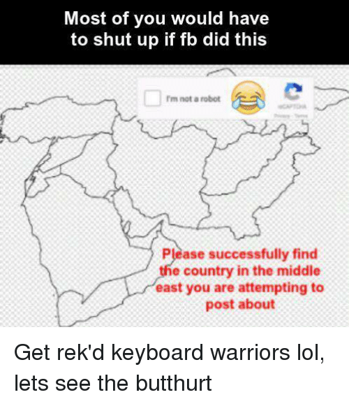keyboarding: Most of you would have  to shut up if fb did this  rm not a robot  Please successfully find  e country in the middle  east you are attempting to  post about Get rek'd keyboard warriors lol, lets see the butthurt