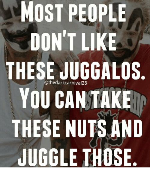 Most People Dont Like These Juggalos You Can Take These Nuts And