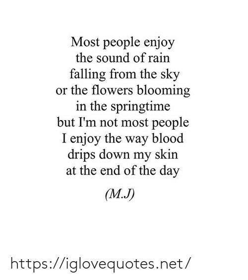 skin: Most people enjoy  the sound of rain  falling from the sky  or the flowers blooming  in the springtime  but I'm not most people  I enjoy the way blood  drips down my skin  at the end of the day  (M.J) https://iglovequotes.net/