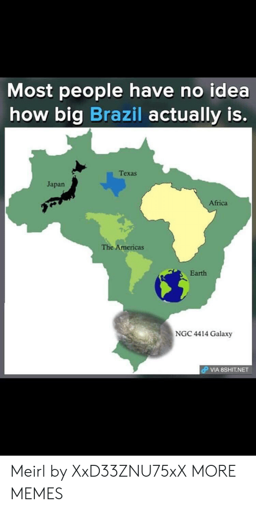 Brazil: Most people have no idea  how big Brazil actually is.  Texas  Japan  Africa  The Americas  Earth  NGC 4414 Galaxy  VIA 8SHIT.NET Meirl by XxD33ZNU75xX MORE MEMES