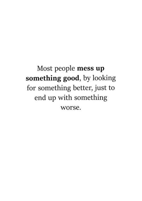 Good, Looking, and Mess: Most people mess up  something good, by looking  for something better, just to  end up with something  worse.