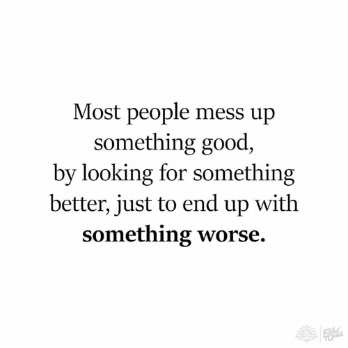 mess up: Most people mess up  something good,  by looking for something  better, just to end up with  something worse.  70