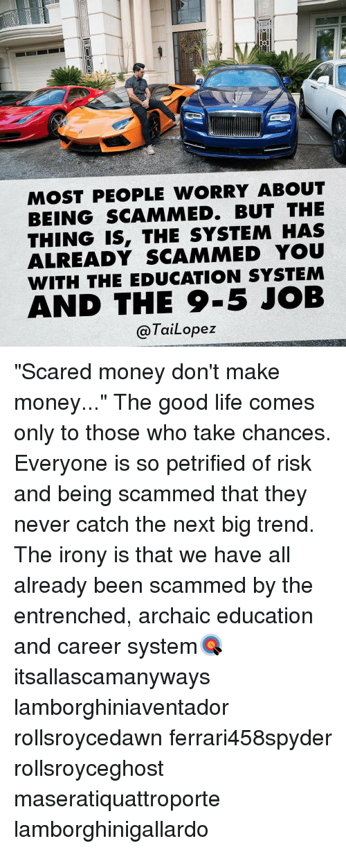 """Archaical: MOST PEOPLE WORRY ABOUT  BEING SCAMMED. BUT THE  THING IS, THE SYSTEM HAS  ALREADY SCAMMED YOU  WITH THE EDUCATION SYSTEM  AND THE 9-5 JOB  Tai Lopez """"Scared money don't make money..."""" The good life comes only to those who take chances. Everyone is so petrified of risk and being scammed that they never catch the next big trend. The irony is that we have all already been scammed by the entrenched, archaic education and career system🎯 itsallascamanyways lamborghiniaventador rollsroycedawn ferrari458spyder rollsroyceghost maseratiquattroporte lamborghinigallardo"""