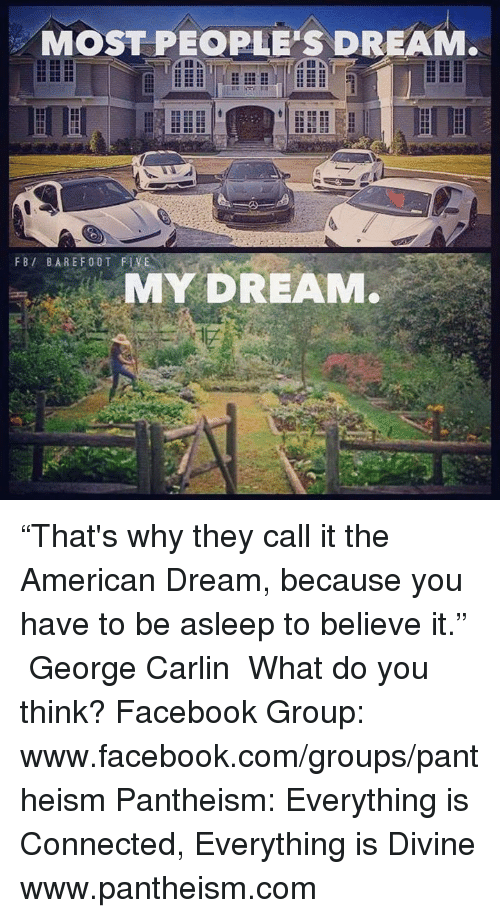 """George Carlin: MOST PEOPLE'S DREAM.  FBI BARE F00T FLVEN  MY DREAM. """"That's why they call it the American Dream, because you have to be asleep to believe it."""" ― George Carlin  What do you think?  Facebook Group: www.facebook.com/groups/pantheism  Pantheism: Everything is Connected, Everything is Divine www.pantheism.com"""