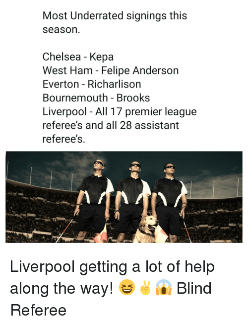 Everton: Most Underrated signings this  season  Chelsea - Kepa  West Ham - Felipe Anderson  Everton - Richarlison  Bournemouth - Brooks  Liverpool - All 17 premier league  referee's and all 28 assistant  referee's Liverpool getting a lot of help along the way! 😆✌😱 Blind Referee