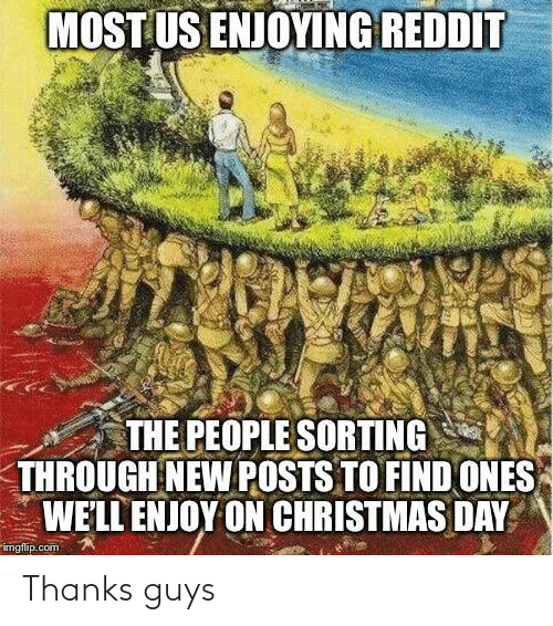 Imgflip Com: MOST US ENJOYING REDDIT  THE PEOPLE SORTING  THROUGH NEW POSTS TO FIND ONES  WE'LL ENJOY ON CHRISTMAS DAY  imgflip.com Thanks guys