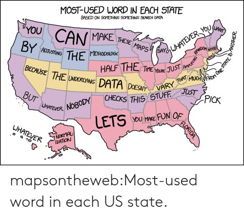 Something Something: MOST-USED WORD IN EACH STATE  BASED ON SOMETHING SOMETHING SEARCH DATA  YOU CAN  MAKE THESE  NOSE  ADJUSTING  METHODOLO6%  HALF THE TMES  BECAUSE  THE LARRDAUST  5THIS STUFF J  YoU MAKE FUN OF  UHATEVER.  UH  IZATİON mapsontheweb:Most-used word in each US state.