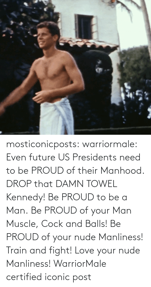 Future: mosticonicposts:  warriormale:   Even future US Presidents need to be PROUD of their Manhood. DROP that DAMN TOWEL Kennedy! Be PROUD to be a Man. Be PROUD of your Man Muscle, Cock and Balls! Be PROUD of your nude Manliness! Train and fight! Love your nude Manliness! WarriorMale    certified iconic post