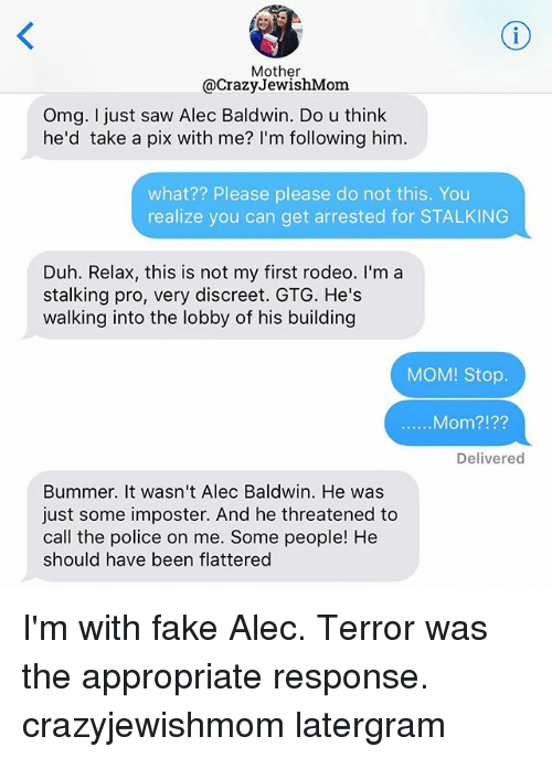 gtg: Mother  @Crazy JewishMom  Omg. I just saw Alec Baldwin. Do u think  he'd take a pix with me? I'm following him.  what?? Please please do not this. You  realize you can get arrested for STALKING  Duh. Relax, this is not my first rodeo. I'm a  stalking pro, very discreet. GTG. He's  walking into the lobby of his building  MOM! Stop.  Mom?  Delivered  Bummer. It wasn't Alec Baldwin. He was  just some imposter. And he threatened to  call the police on me. Some people! He  should have been flattered I'm with fake Alec. Terror was the appropriate response. crazyjewishmom latergram