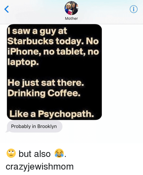 Drinking Coffee: Mother  I saw a guy at  Starbucks today. No  iPhone, no tablet, no  laptop.  He just sat there.  Drinking coffee.  Like a Psychopath.  Probably in Brooklyn 🙄 but also 😂. crazyjewishmom