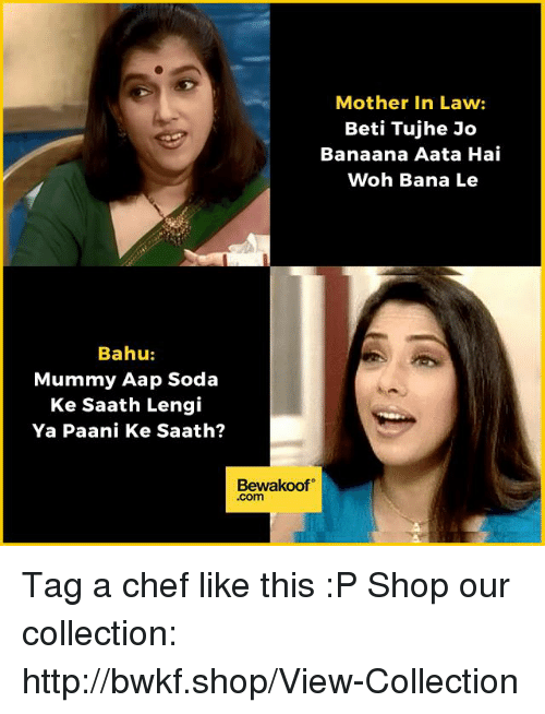 Memes, Soda, and Chef: Mother in Law:  Beti Tujhe Jo  Banaana Aata Hai  Woh Bana Le  Bahu:  Mummy Aap Soda  Ke Saath Lengi  Ya Paani Ke Saath?  Bewakoof  Com Tag a chef like this :P  Shop our collection: http://bwkf.shop/View-Collection