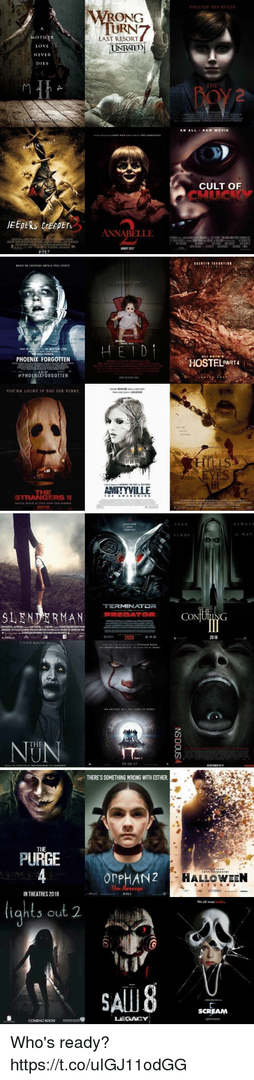 Slender Man: MOTHER  LOVE  NEVER  DIES  JEEPERS creepers  2017  WRONG  LAST RESORT  UNRATED  ANNABELLE  FOLLOW HIS RULES  AN ALL NEW MOVIE  CULT OF   PHOENIX FORGOTTEN  PHOENIXFORGOTTEN  YOU RE LUCKY IF YOU DIE FIRST.  STRANGERS II  2001E  BEFORE  EVER HOUSE HASAHISTORY  AMITYVILLE  ROTH's  HOSTEL PART4   TERMINATDR  SLENDER MAN PREDATOR  2020  BONNIE AARONS  THE  09 08  It AR  CO  ING  20 CIOBER 2017  A:L w A v 5  A WAV   THERESSOMETHING WRONG WITH ESTHER.  THE  PURGE  or PHANZ  IN THEATRES 2018  2018  S out 2.  LEGACY  COMING SOON  John Corp enter  HALLOWEEN  R E T U R N S  OCTODER  We all wear  SCREAM Who's ready? https://t.co/uIGJ11odGG