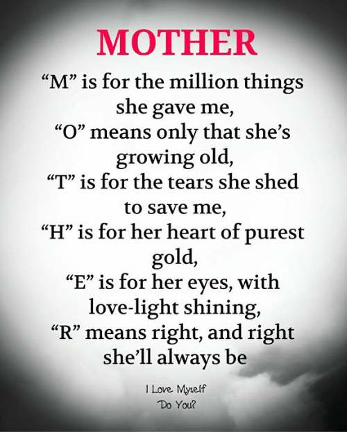 "Love, Memes, and Heart: MOTHER  ""M"" is for the million things  she gave me,  ""O"" means only that she's  growing old,  ""T"" is for the tears she shed  to save me,  H"" is for her heart of purest  gold,  ""E"" is for her eyes, with  love-light shining,  ""R"" means right, and right  she'll always be  I Love Myself  Do You?"