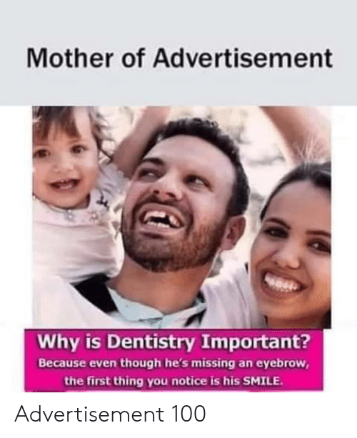 his smile: Mother of Advertisement  Why is Dentistry Important?  Because even though he's missing an eyebrow,  the first thing you notice is his SMILE Advertisement 100