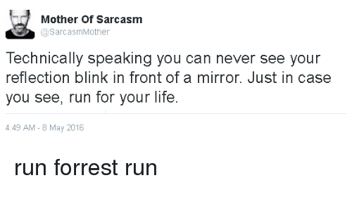 run for your life: Mother of Sarcasm  @Sarcasm Mother  Technically speaking you can never see your  reflection blink in front of a mirror. Just in case  you see, run for your life  4:49 AM 8 May 2016 run forrest run