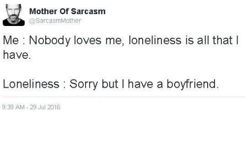 nobody love: Mother of Sarcasm  SarcasmMother  Me Nobody loves me, loneliness is all that I  have.  Loneliness Sorry but I have a boyfriend  9:39 AM 29 Jul 2016