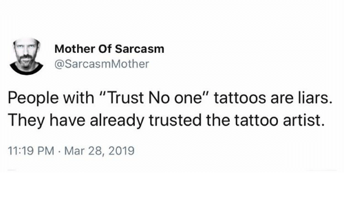 """Memes, Tattoos, and Tattoo: Mother Of Sarcasm  @SarcasmMother  People with """"Trust No one"""" tattoos are liars.  They have already trusted the tattoo artist.  11:19 PM Mar 28, 2019"""