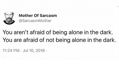 Being Alone, Memes, and Sarcasm: Mother Of Sarcasm  @SarcasmMother  You aren't afraid of being alone in the dark.  You are afraid of not being alone in the dark.  11:24 PM Jul 10, 2018