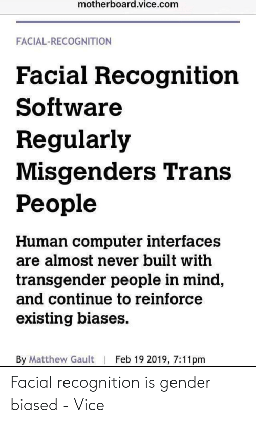 Transgender, Computer, and Mind: motherboard.vice.com  FACIAL-RECOGNITION  Facial Recognition  Software  Regularly  Misgenders Trans  People  Human computer interfaces  are almost never built with  transgender people in mind  and Continue to reinforce  existing biases  By Matthew Gault   Feb 19 2019, 7:11pm Facial recognition is gender biased - Vice