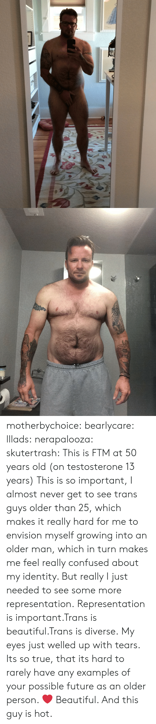 Diverse: motherbychoice:  bearlycare:  lllads:  nerapalooza:  skutertrash:  This is FTM at 50 years old (on testosterone 13 years)  This is so important, I almost never get to see trans guys older than 25, which makes it really hard for me to envision myself growing into an older man, which in turn makes me feel really confused about my identity. But really I just needed to see some more representation.  Representation is important.Trans is beautiful.Trans is diverse.   My eyes just welled up with tears. Its so true, that its hard to rarely have any examples of your possible future as an older person.  ❤️  Beautiful. And this guy is hot.