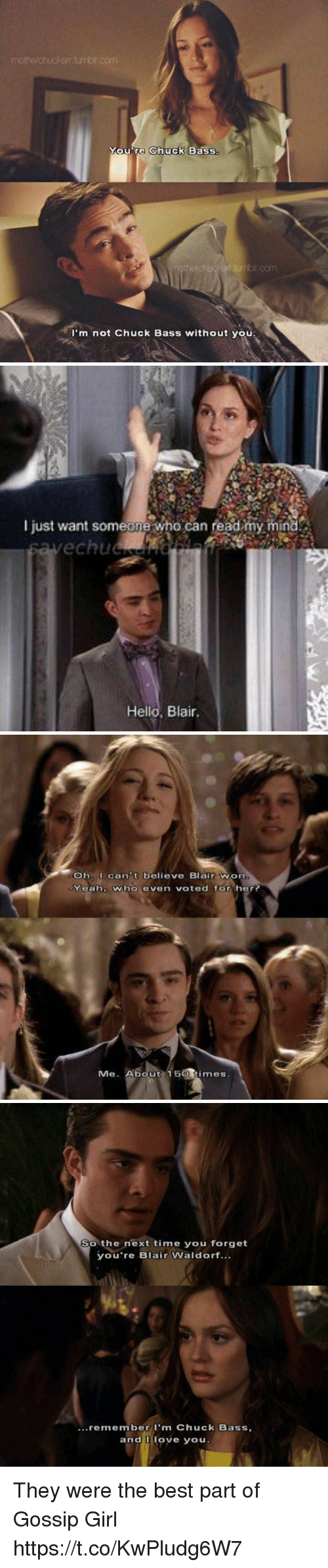 Hello, Love, and Memes: motherchucker tumbr com  You're Chuck BaSS.  com  I'm not Chuck Bass without you   I just want someone who can read my mind  echuc  Hello, Blair,   Oh can't believe Blair Won  Yeahz who even voted for her?  Me. About 150 times   So the next time you forget  you're Blair Waldorf...  ...remember m Chuck Bass,  and U love you. They were the best part of Gossip Girl https://t.co/KwPludg6W7
