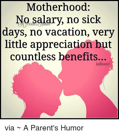 Sick Day: Motherhood  No salary, no sick  days, no vacation, very  little appreciation but  countless benefits...  (unknown via ~ A Parent's Humor