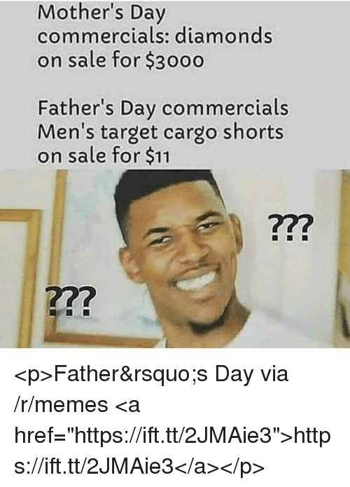 "Fathers Day, Memes, and Mother's Day: Mother's Day  commercials: diamonds  on sale for $3000  Father's Day commercials  Men's target cargo shorts  on sale for $11  722  722 <p>Father's Day via /r/memes <a href=""https://ift.tt/2JMAie3"">https://ift.tt/2JMAie3</a></p>"