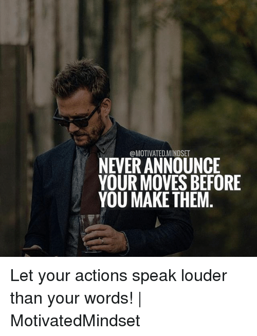 Your Moves: @MOTIVATED MINDSET  NEVER ANNOUNCE  YOUR MOVES BEFORE  YOU MAKE THEM Let your actions speak louder than your words! | MotivatedMindset