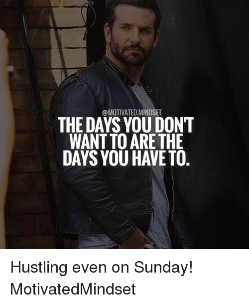 hustling: @MOTIVATED,MINDSET  THE DAYS YOU DON'T  WANT TO ARETHE  DAYS YOU HAVETO Hustling even on Sunday! MotivatedMindset