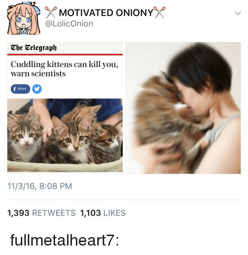 Tumblr, Blog, and Http: MOTIVATED ONIONY  @LolicOnion  The Telegraph  Cuddling kittens can kill you,  warn scientists  share  11/3/16, 8:08 PM  1,393 RETWEETS 1,103 LIKES fullmetalheart7: