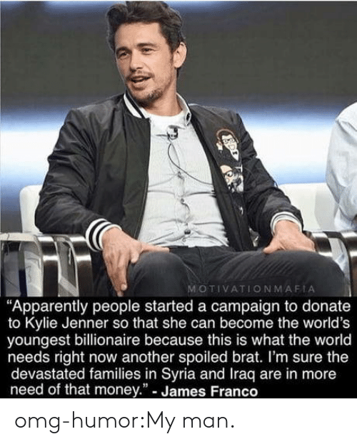 """Apparently, James Franco, and Kylie Jenner: MOTIVATIONMAFIA  """"Apparently people started a campaign to donate  to Kylie Jenner so that she can become the world's  youngest billionaire because this is what the world  needs right now another spoiled brat. I'm sure the  devastated families in Syria and Iraq are in more  need of that money."""" - James Franco omg-humor:My man."""