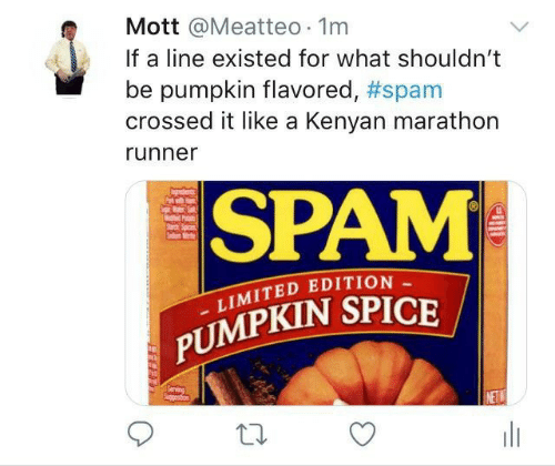 Crossed: Mott @Meatteo 1m  If a line existed for what shouldn't  pumpkin flavored, #spam  crossed it like a Kenyan marathon  runner  SPAM  P  Sad  LIMITED EDITION  PUMPKIN SPICE  Serving  Spgetion  NETW  w  HE