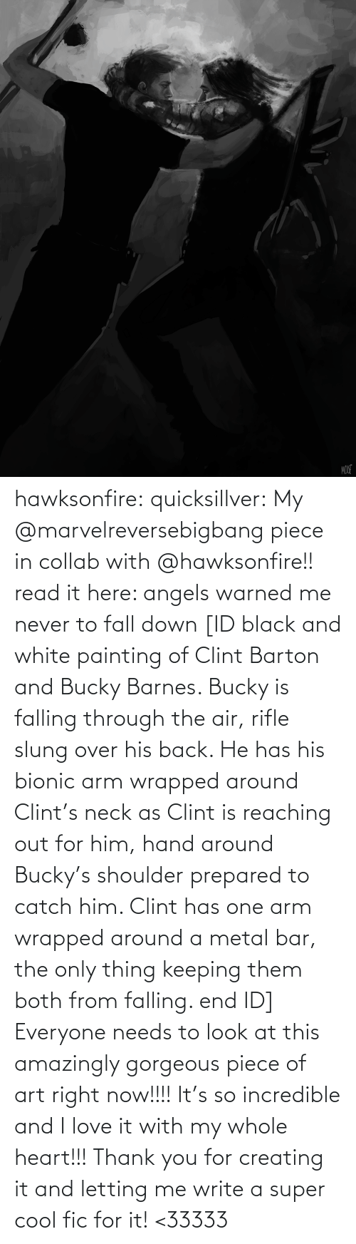 creating: MOUE hawksonfire:  quicksillver:  My @marvelreversebigbang piece in collab with @hawksonfire!! read it here: angels warned me never to fall down [ID black and white painting of Clint Barton and Bucky Barnes. Bucky is falling through the air, rifle slung over his back. He has his bionic arm wrapped around Clint's neck as Clint is reaching out for him, hand around Bucky's shoulder prepared to catch him. Clint has one arm wrapped around a metal bar, the only thing keeping them both from falling. end ID]  Everyone needs to look at this amazingly gorgeous piece of art right now!!!! It's so incredible and I love it with my whole heart!!! Thank you for creating it and letting me write a super cool fic for it! <33333